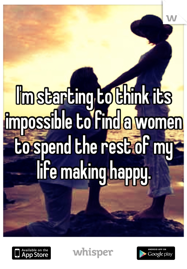 I'm starting to think its impossible to find a women to spend the rest of my life making happy.