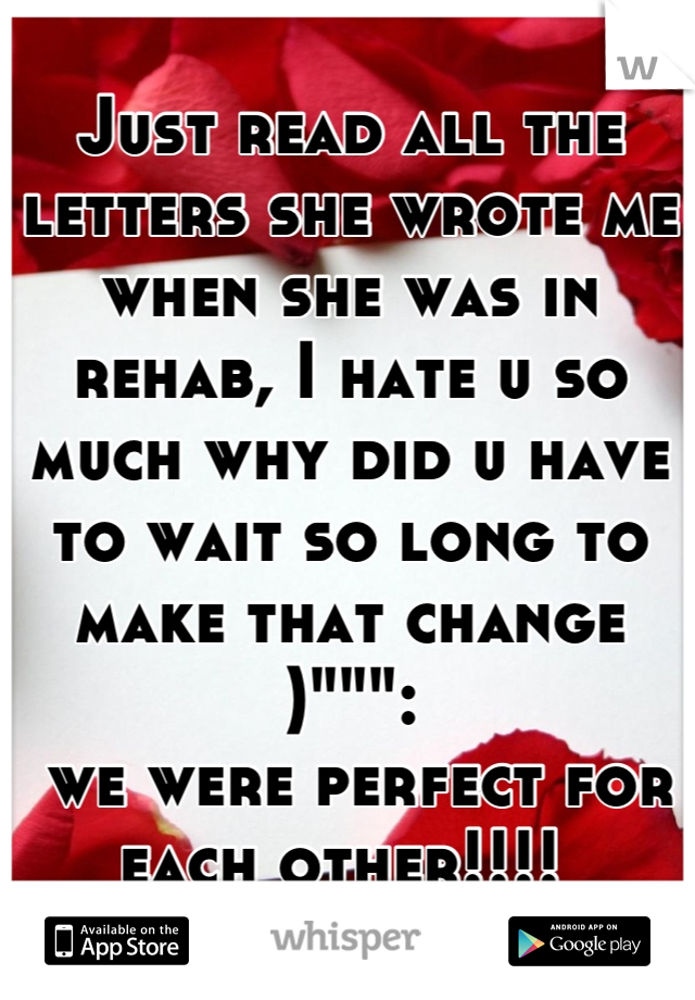 """Just read all the letters she wrote me when she was in rehab, I hate u so much why did u have to wait so long to make that change )"""""""""""":  we were perfect for each other!!!!"""