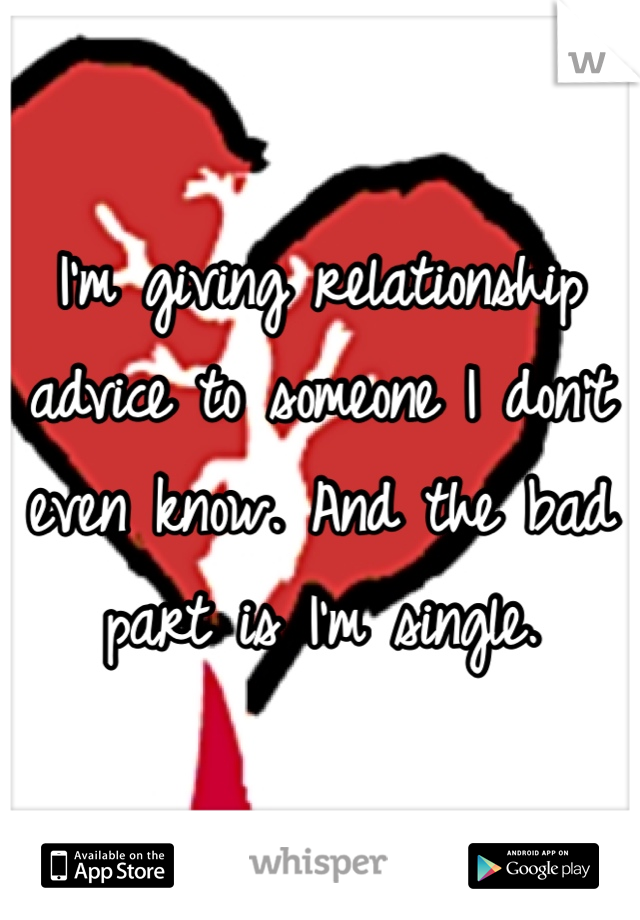 I'm giving relationship advice to someone I don't even know. And the bad part is I'm single.
