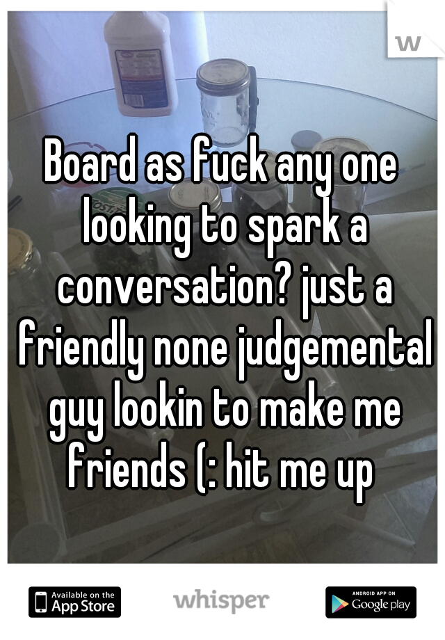 Board as fuck any one looking to spark a conversation? just a friendly none judgemental guy lookin to make me friends (: hit me up