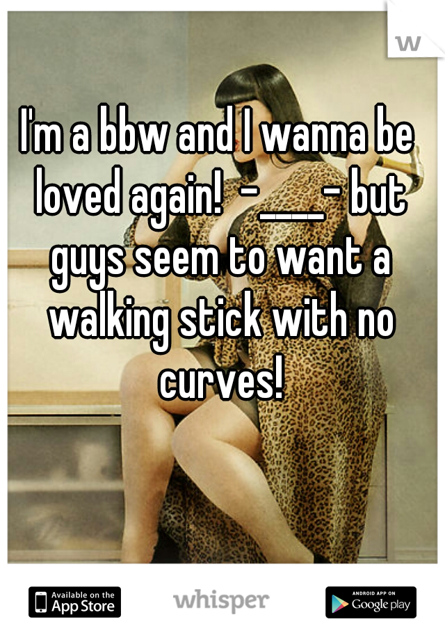 I'm a bbw and I wanna be loved again!  -____- but guys seem to want a walking stick with no curves!