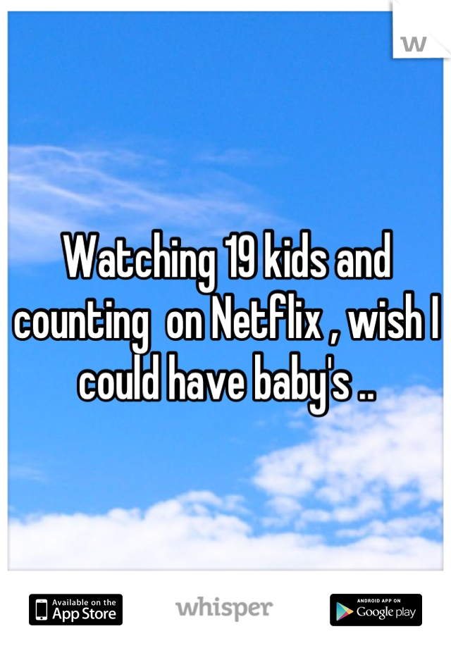 Watching 19 kids and counting  on Netflix , wish I could have baby's ..