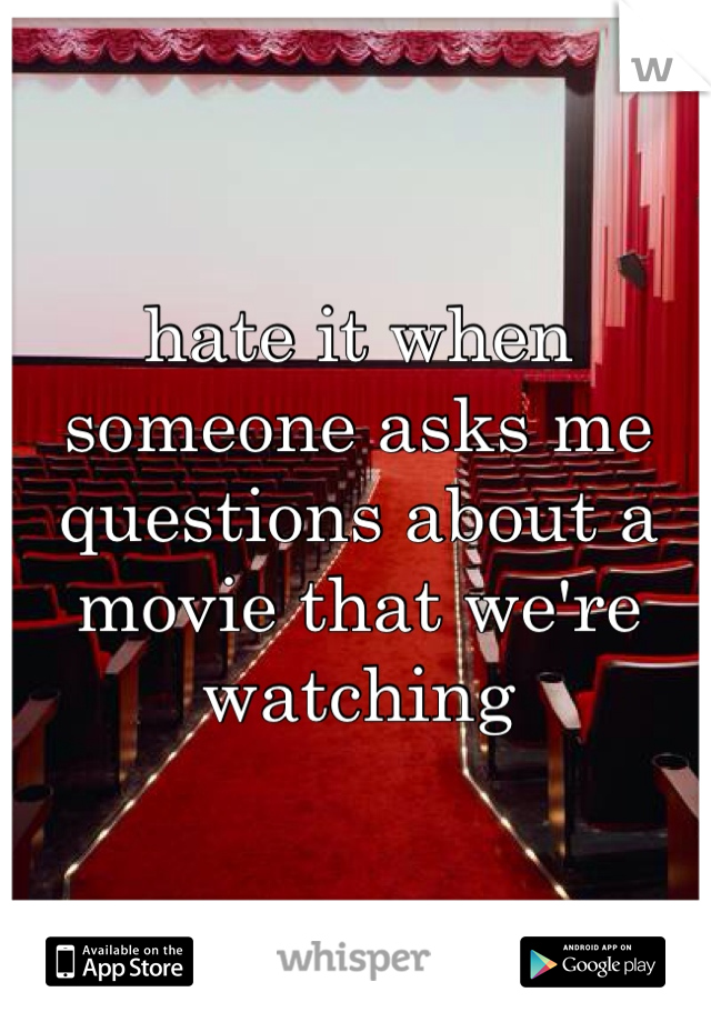 hate it when someone asks me questions about a movie that we're watching