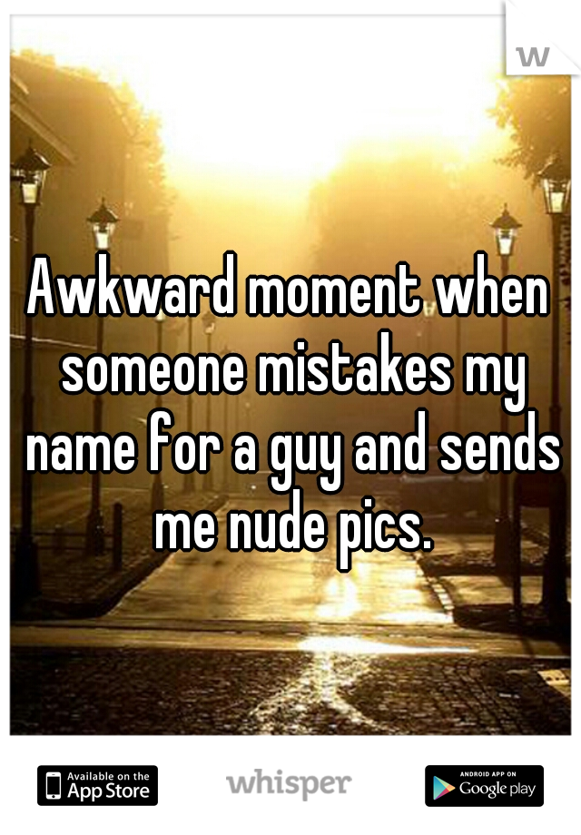 Awkward moment when someone mistakes my name for a guy and sends me nude pics.