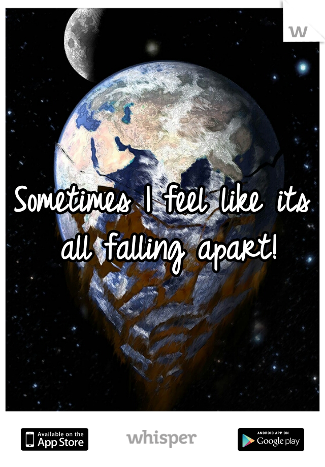 Sometimes I feel like its all falling apart!
