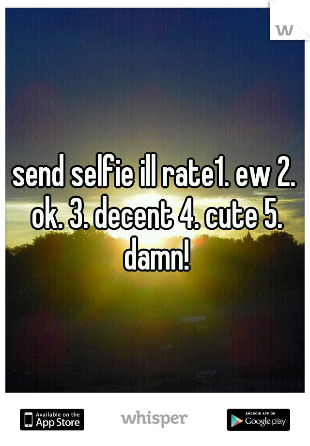 send selfie ill rate1. ew 2. ok. 3. decent 4. cute 5. damn!