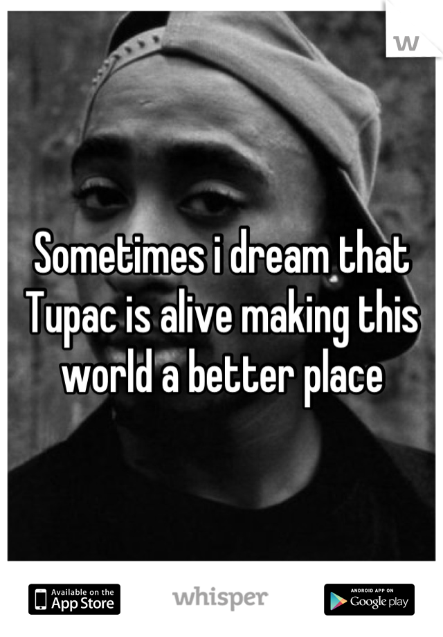 Sometimes i dream that Tupac is alive making this world a better place