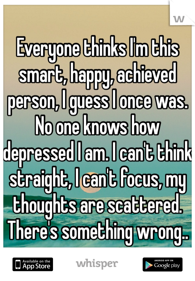 Everyone thinks I'm this smart, happy, achieved person, I guess I once was. No one knows how depressed I am. I can't think straight, I can't focus, my thoughts are scattered. There's something wrong..