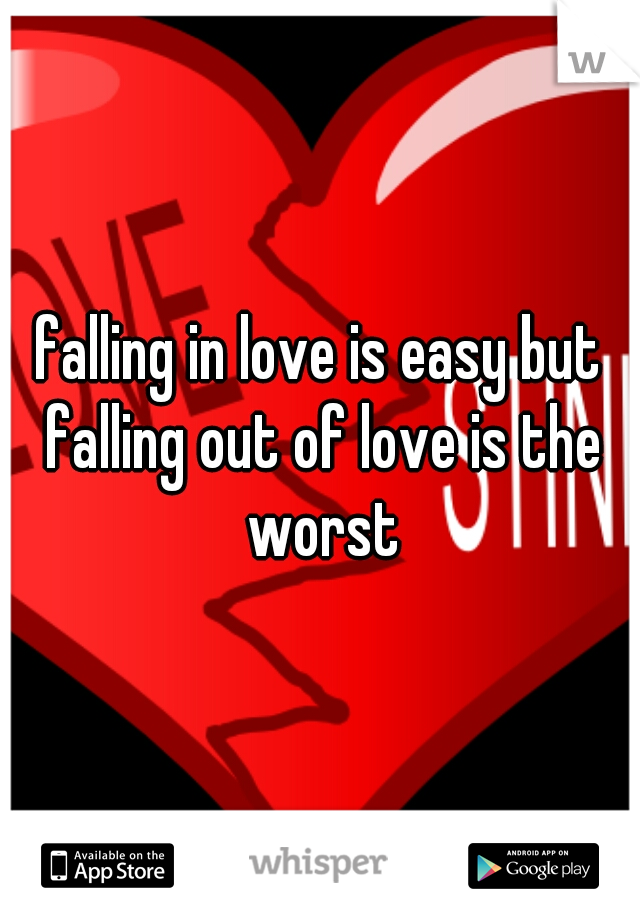 falling in love is easy but falling out of love is the worst
