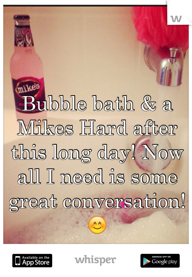Bubble bath & a Mikes Hard after this long day! Now all I need is some great conversation! 😊