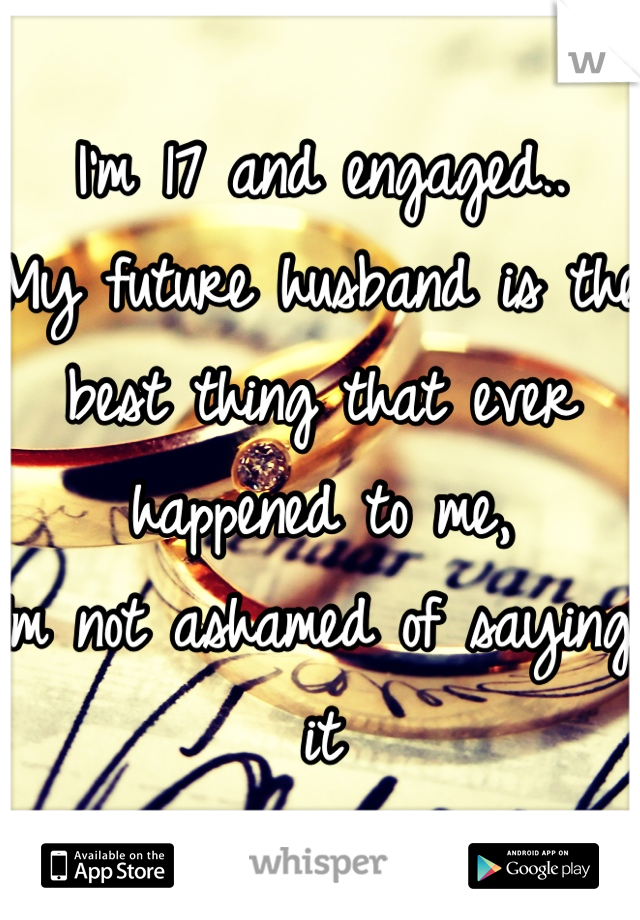 I'm 17 and engaged.. My future husband is the best thing that ever happened to me, Im not ashamed of saying it