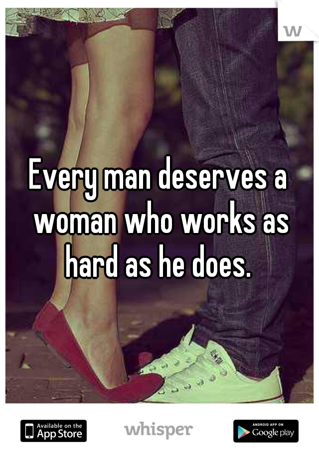 Every man deserves a woman who works as hard as he does.