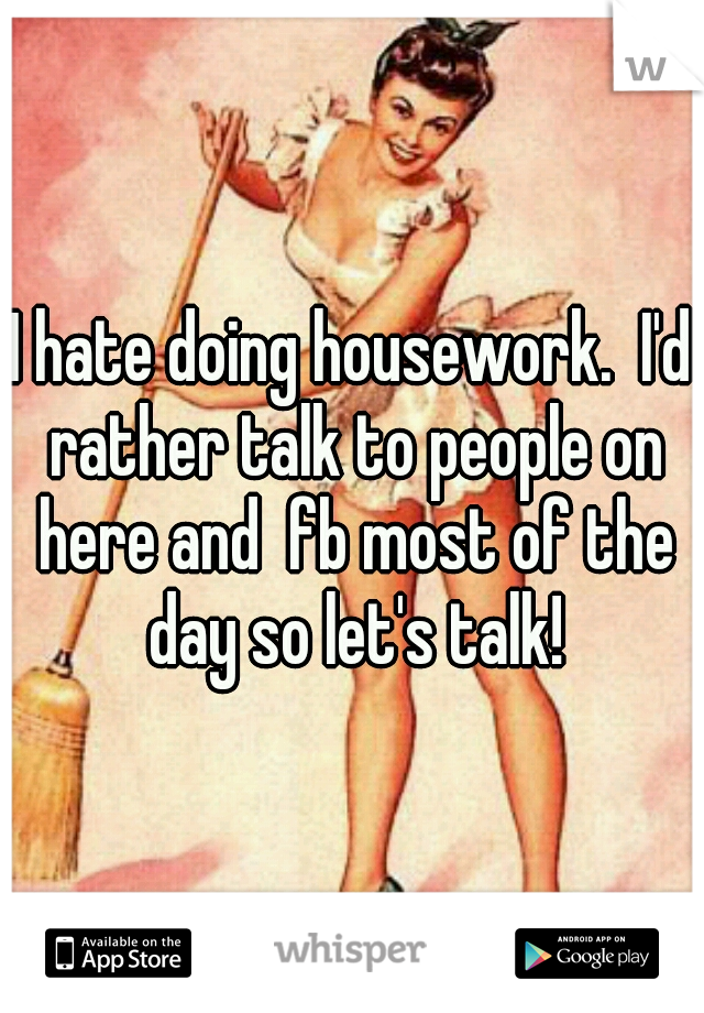 I hate doing housework.  I'd rather talk to people on here and  fb most of the day so let's talk!