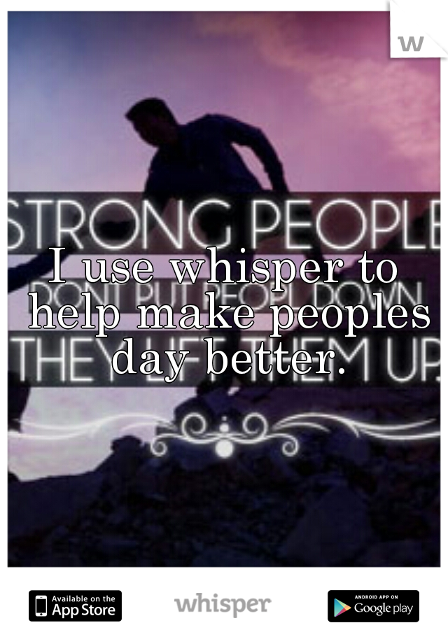 I use whisper to help make peoples day better.