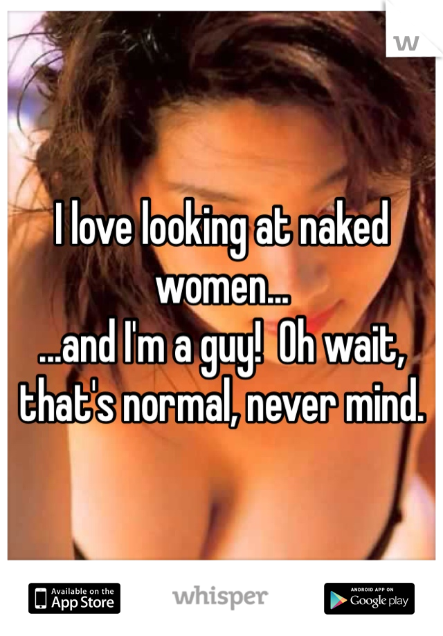 I love looking at naked women... ...and I'm a guy!  Oh wait, that's normal, never mind.