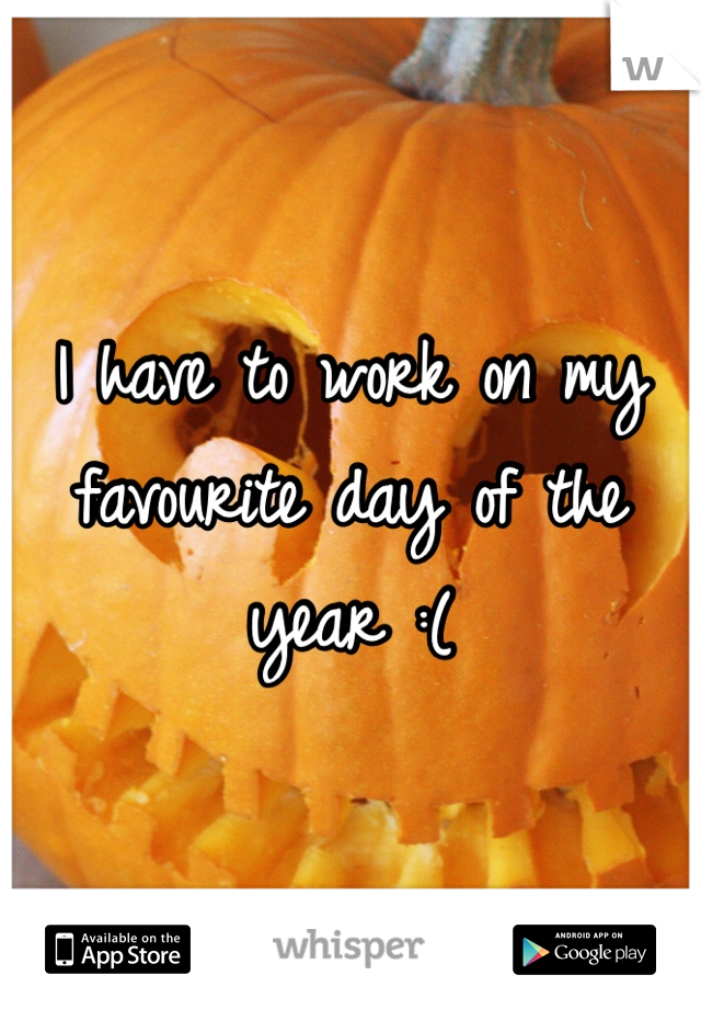 I have to work on my favourite day of the year :(