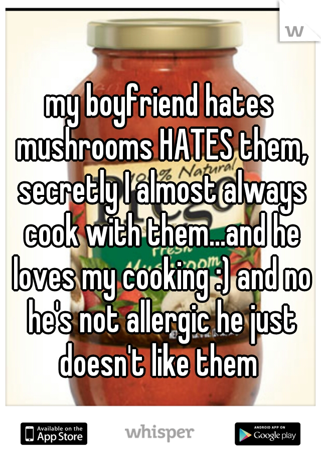 my boyfriend hates mushrooms HATES them, secretly I almost always cook with them...and he loves my cooking :) and no he's not allergic he just doesn't like them