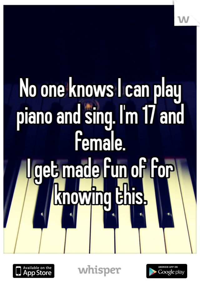 No one knows I can play piano and sing. I'm 17 and female.  I get made fun of for knowing this.