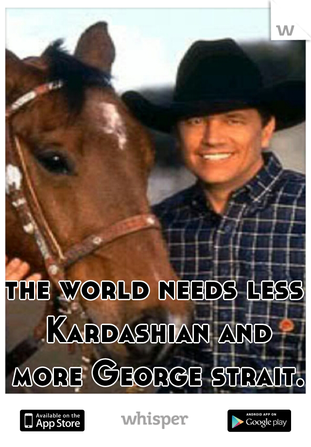 the world needs less Kardashian and more George strait.