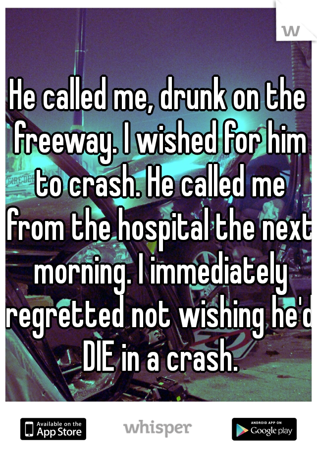 He called me, drunk on the freeway. I wished for him to crash. He called me from the hospital the next morning. I immediately regretted not wishing he'd DIE in a crash.