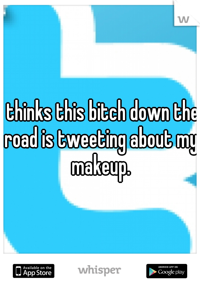 I thinks this bitch down the road is tweeting about my makeup.