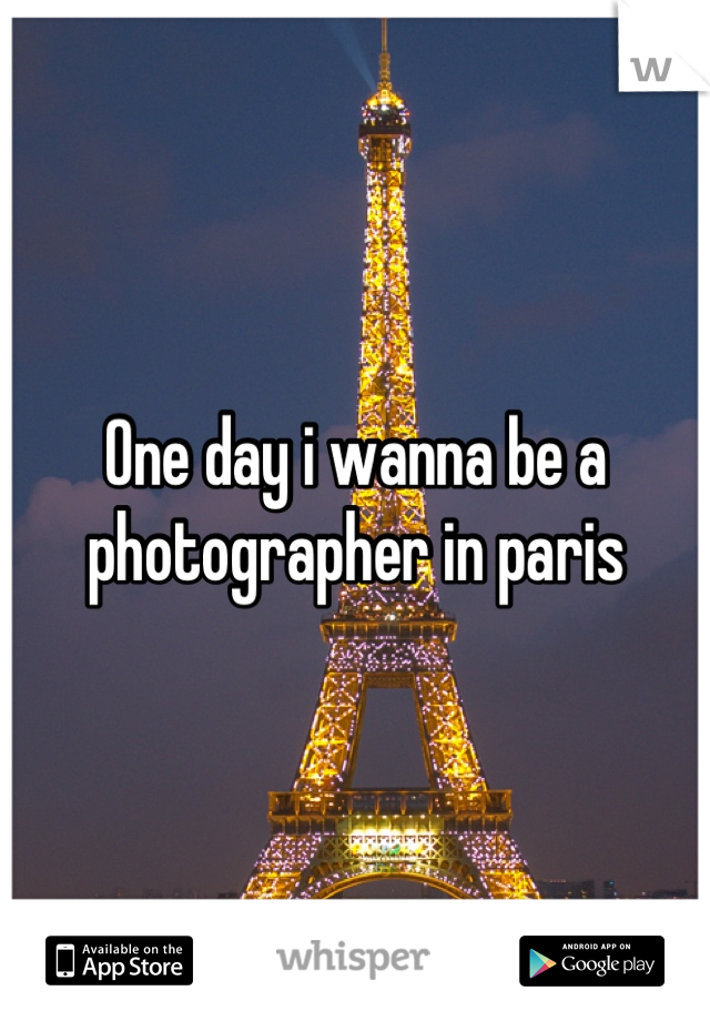 One day i wanna be a photographer in paris