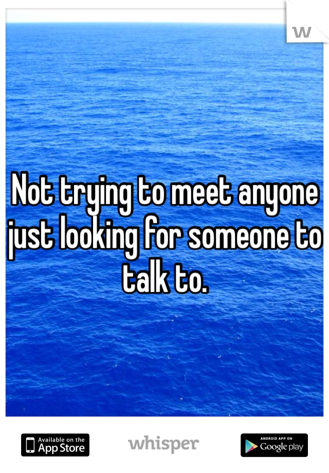 Not trying to meet anyone just looking for someone to talk to.