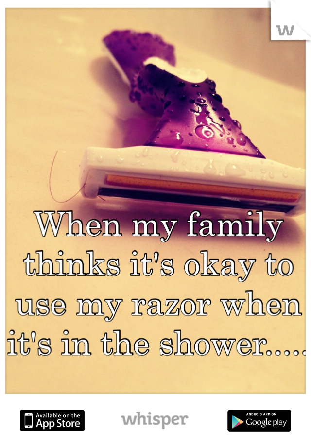When my family thinks it's okay to use my razor when it's in the shower.....  Fuck them all.