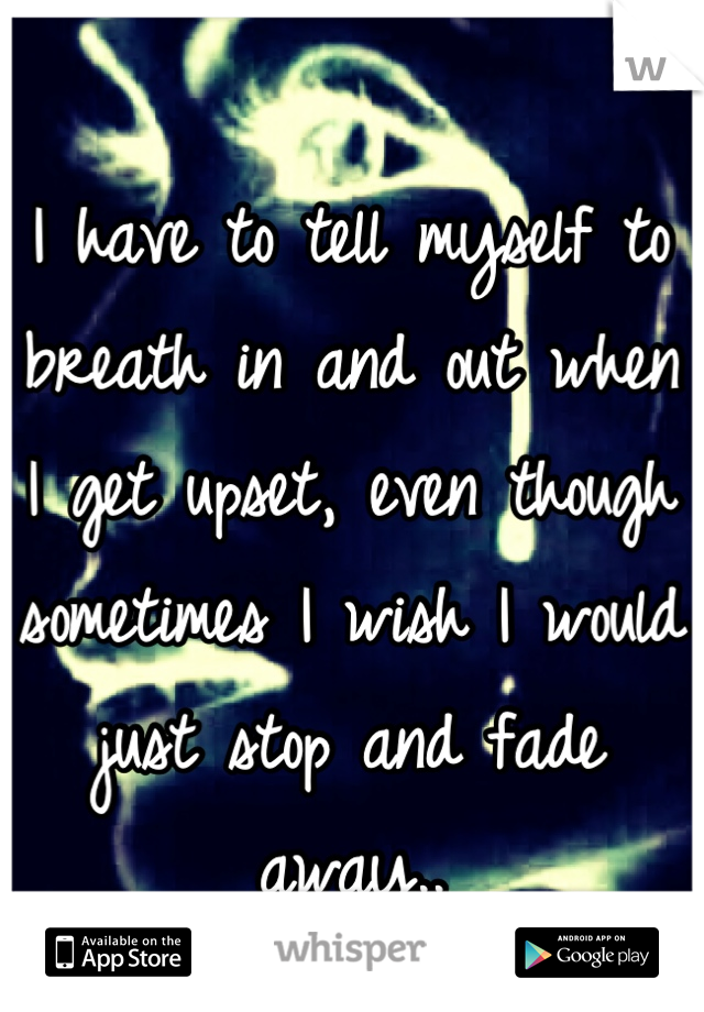 I have to tell myself to breath in and out when I get upset, even though sometimes I wish I would just stop and fade away..
