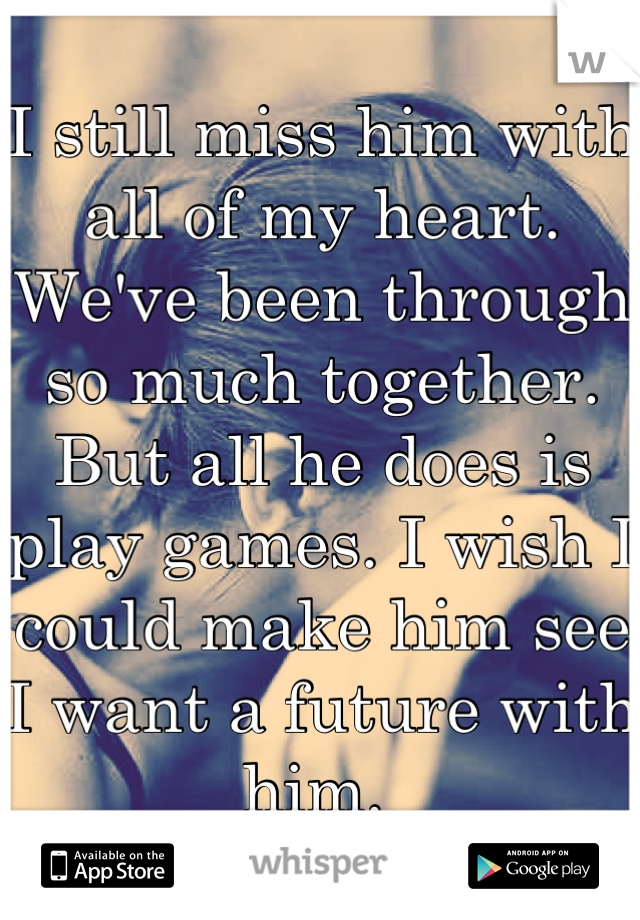 I still miss him with all of my heart. We've been through so much together. But all he does is play games. I wish I could make him see I want a future with him.