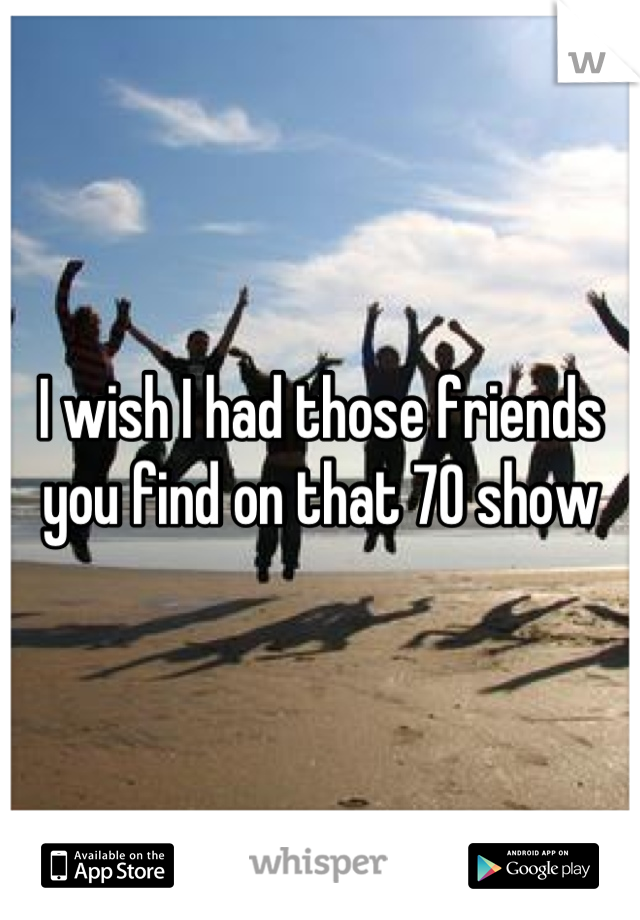 I wish I had those friends you find on that 70 show