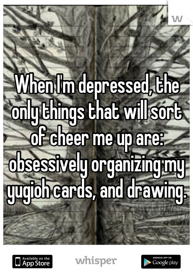 When I'm depressed, the only things that will sort of cheer me up are: obsessively organizing my yugioh cards, and drawing.