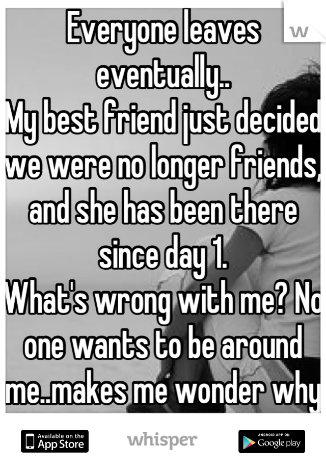Everyone leaves eventually.. My best friend just decided we were no longer friends, and she has been there since day 1.  What's wrong with me? No one wants to be around me..makes me wonder why I try