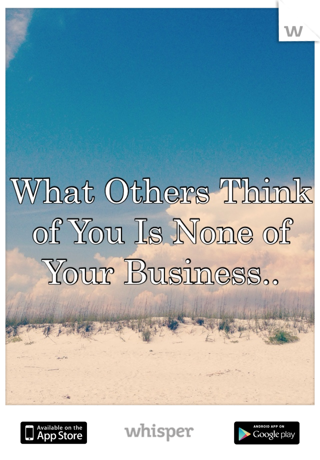 What Others Think of You Is None of Your Business..