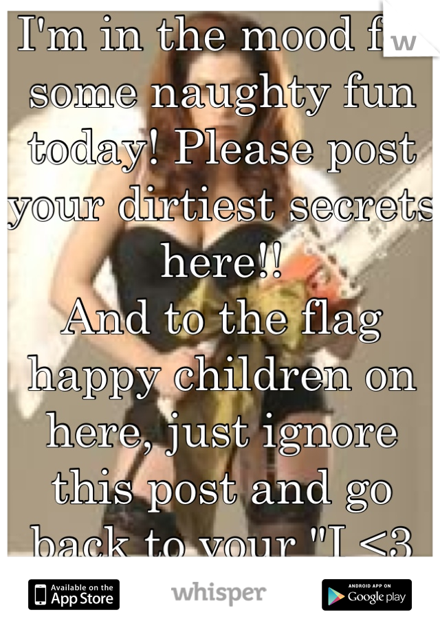 "I'm in the mood for some naughty fun today! Please post your dirtiest secrets here!! And to the flag happy children on here, just ignore this post and go back to your ""I <3 anime"" posts!"