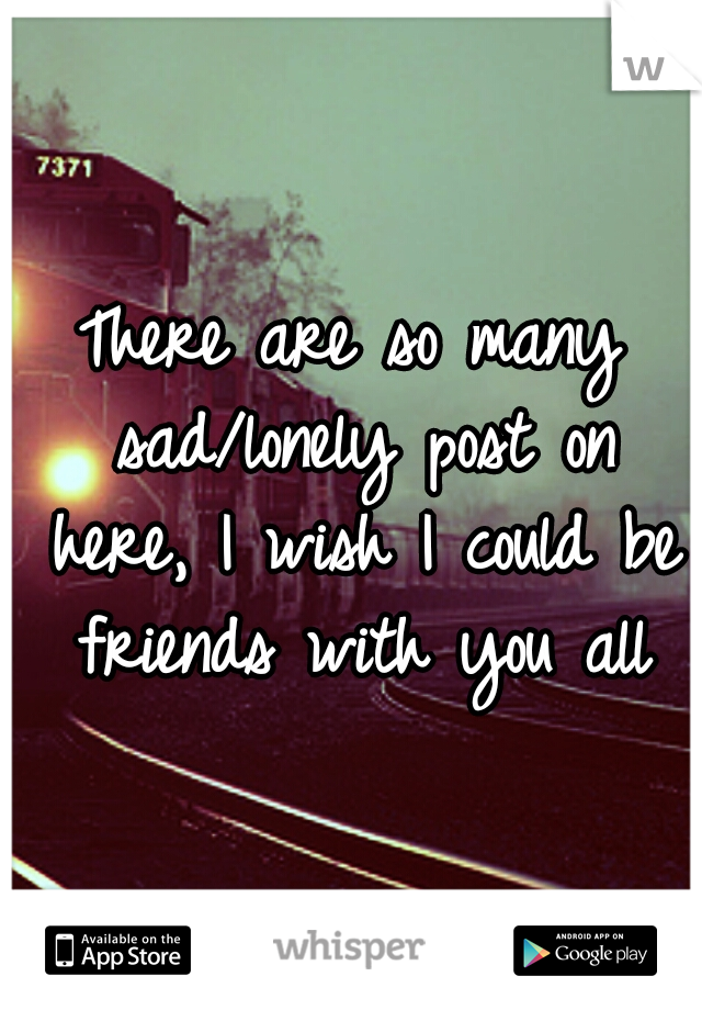 There are so many sad/lonely post on here, I wish I could be friends with you all
