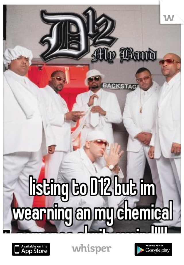 listing to D12 but im wearning an my chemical romance shrit. weird!!!!
