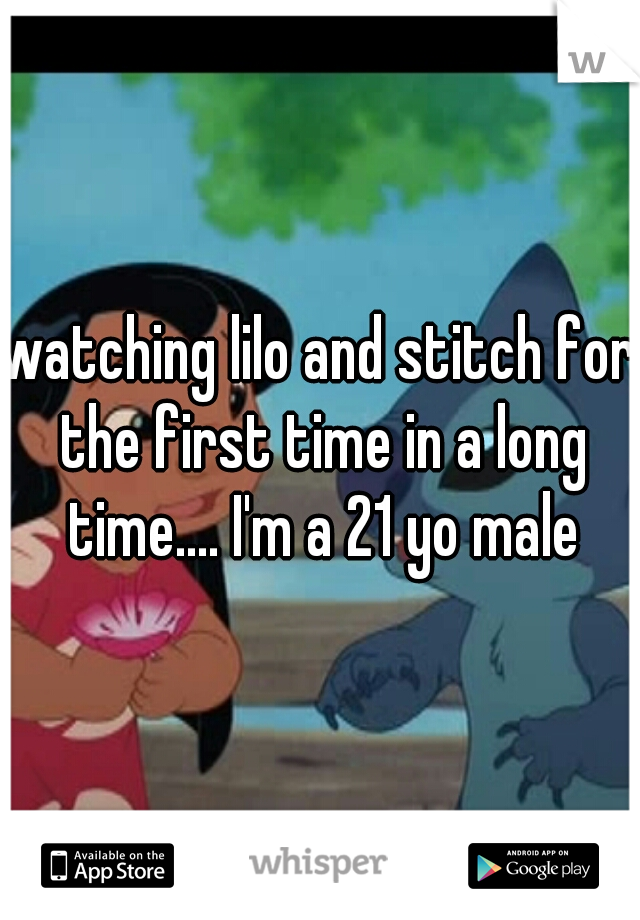 watching lilo and stitch for the first time in a long time.... I'm a 21 yo male