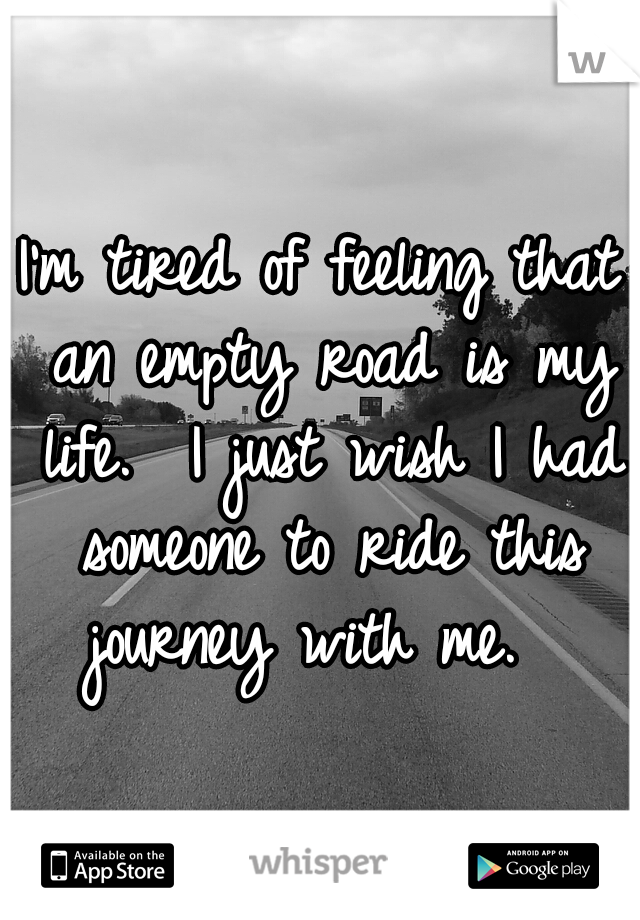 I'm tired of feeling that an empty road is my life.  I just wish I had someone to ride this journey with me.