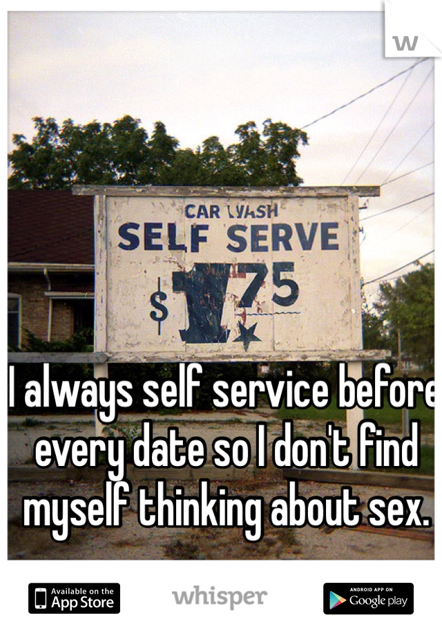 I always self service before every date so I don't find myself thinking about sex.