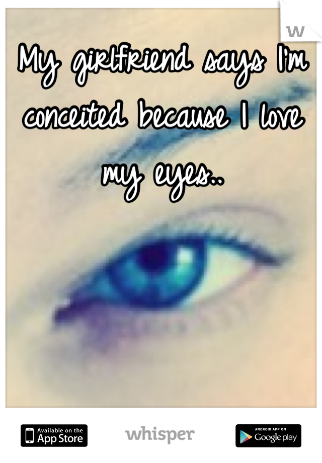 My girlfriend says I'm conceited because I love my eyes..