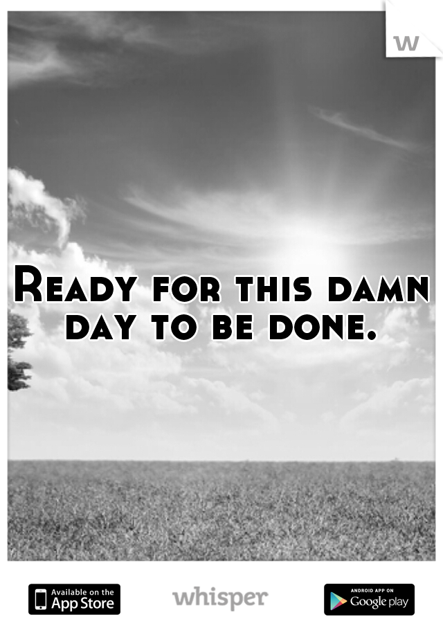 Ready for this damn day to be done.