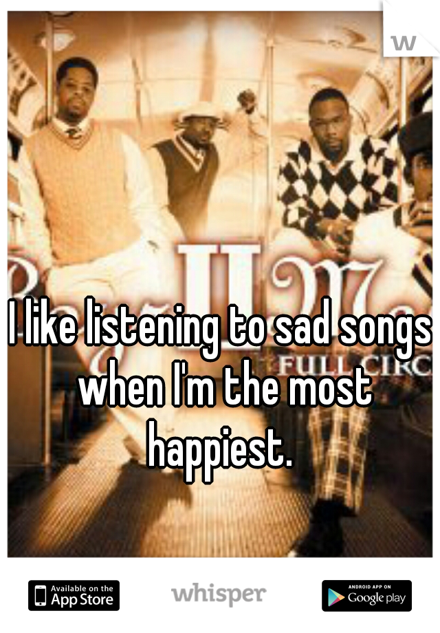 I like listening to sad songs when I'm the most happiest.