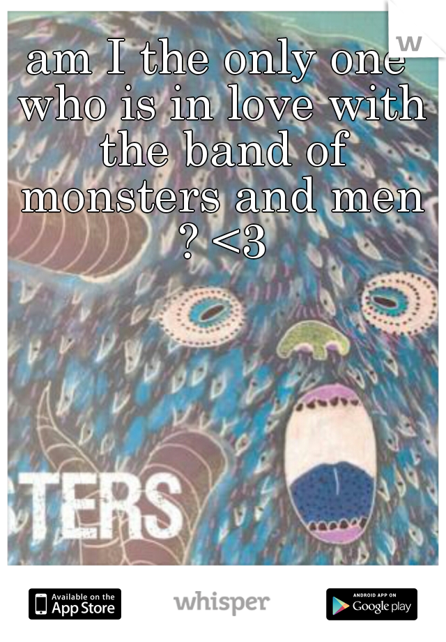 am I the only one who is in love with the band of monsters and men ? <3