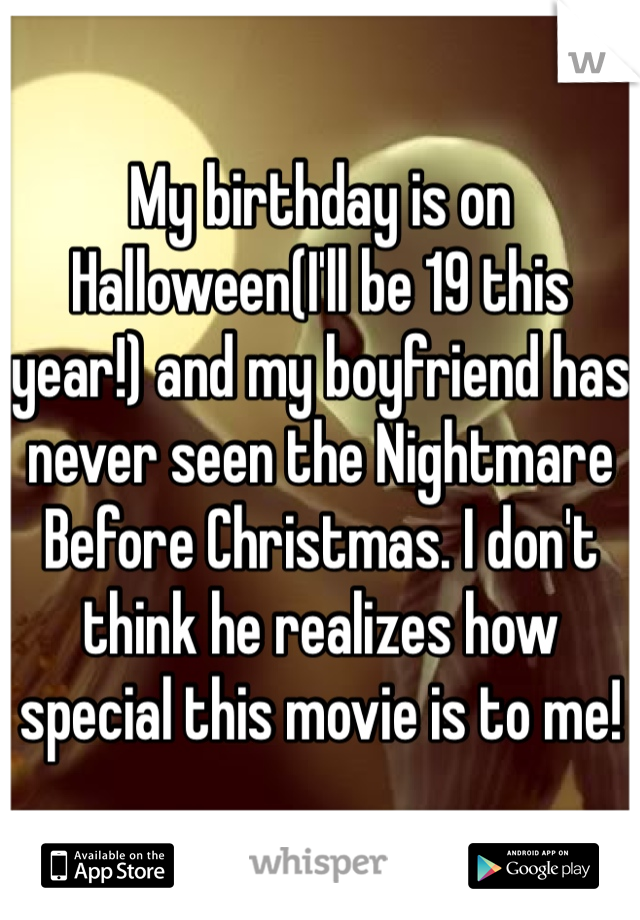 My birthday is on Halloween(I'll be 19 this year!) and my boyfriend has never seen the Nightmare Before Christmas. I don't think he realizes how special this movie is to me!