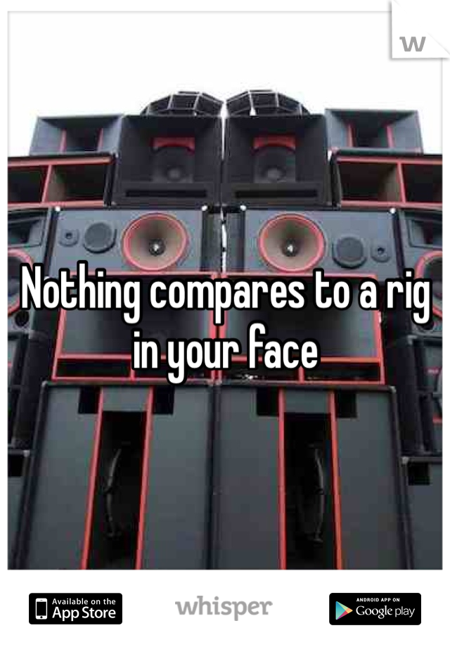 Nothing compares to a rig in your face