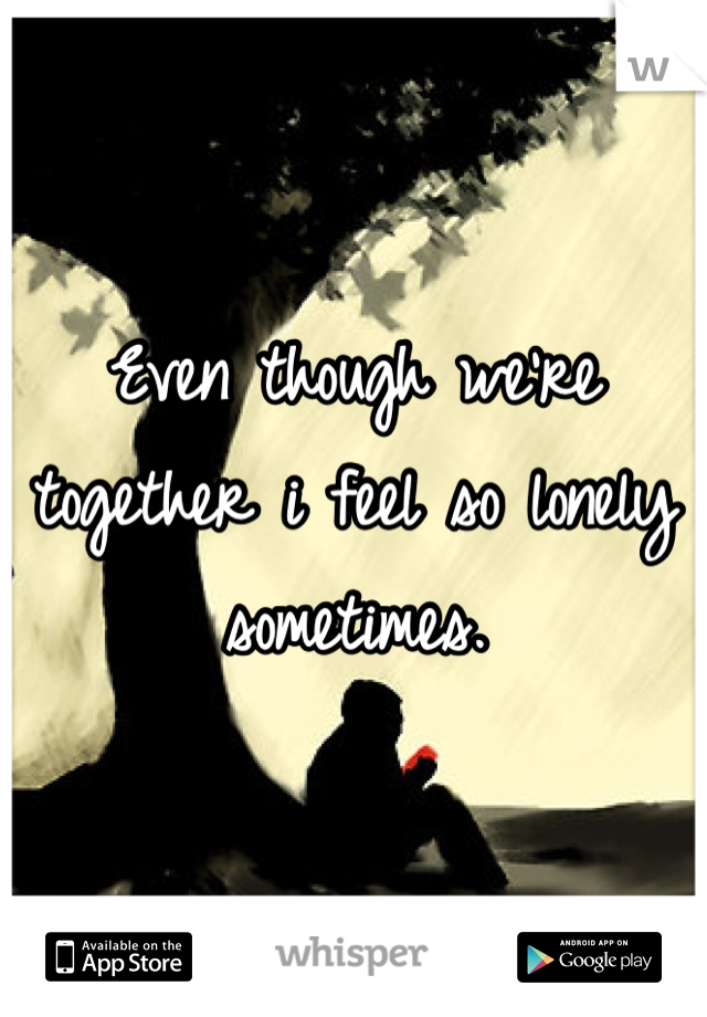 Even though we're together i feel so lonely sometimes.