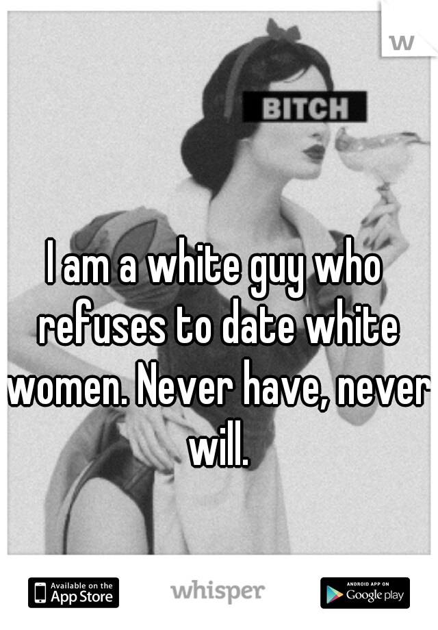 I am a white guy who refuses to date white women. Never have, never will.