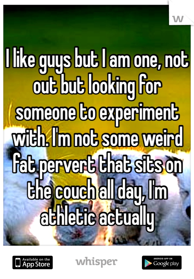 I like guys but I am one, not out but looking for someone to experiment with. I'm not some weird fat pervert that sits on the couch all day, I'm athletic actually