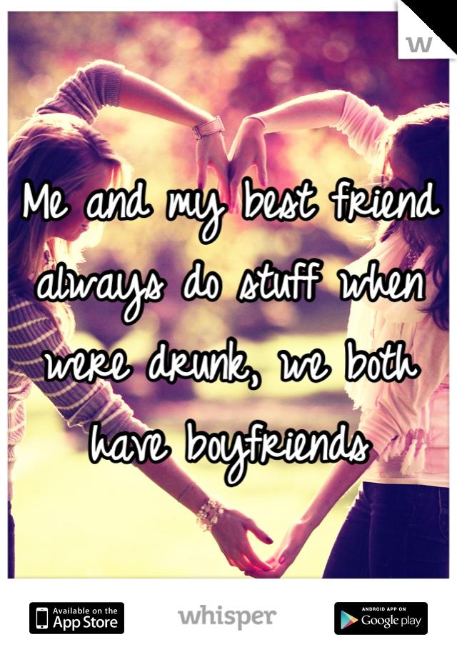 Me and my best friend always do stuff when were drunk, we both have boyfriends